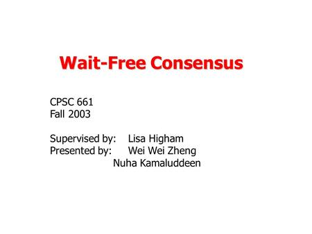 Wait-Free Consensus CPSC 661 Fall 2003 Supervised by: Lisa Higham Presented by: Wei Wei Zheng Nuha Kamaluddeen.