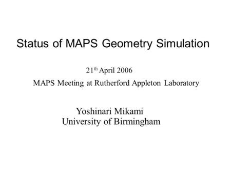 Status of MAPS Geometry Simulation Yoshinari Mikami University of Birmingham 21 th April 2006 MAPS Meeting at Rutherford Appleton Laboratory.