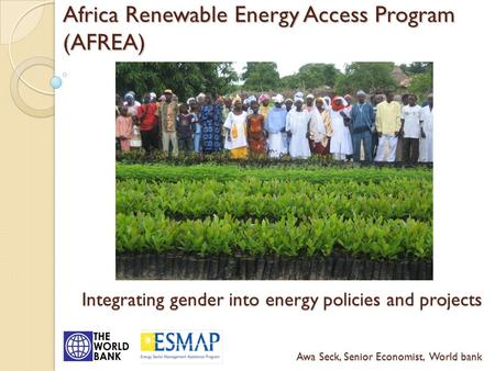 Africa Renewable Energy Access Program (AFREA) Integrating gender into energy policies and projects Awa Seck, Senior Economist, World bank.