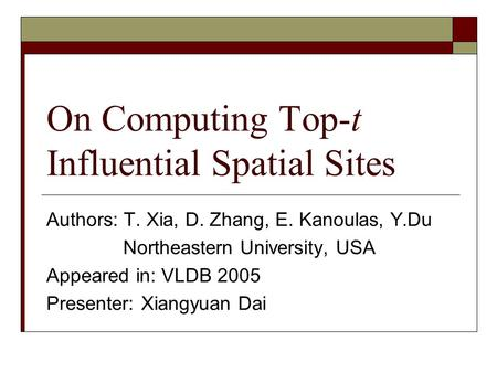 On Computing Top-t Influential Spatial Sites Authors: T. Xia, D. Zhang, E. Kanoulas, Y.Du Northeastern University, USA Appeared in: VLDB 2005 Presenter: