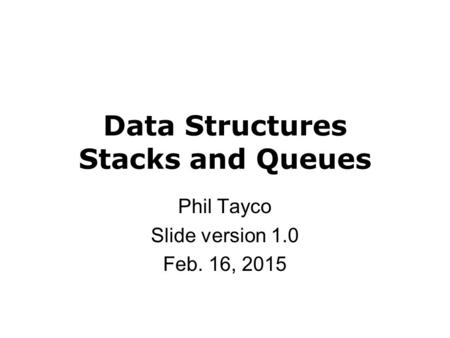Data Structures Stacks and Queues Phil Tayco Slide version 1.0 Feb. 16, 2015.