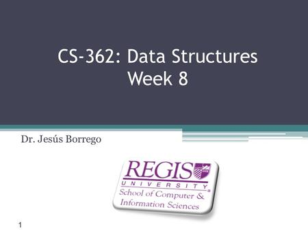 Scis.regis.edu ● CS-362: Data Structures Week 8 Dr. Jesús Borrego 1.