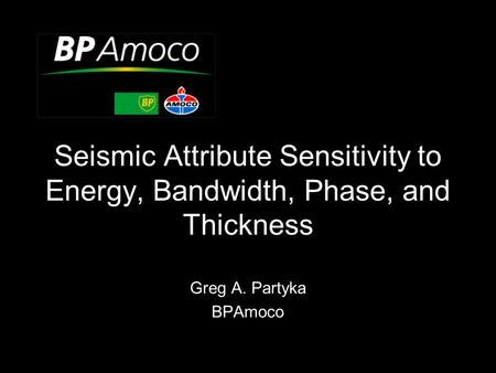 Seismic Attribute Sensitivity to Energy, Bandwidth, Phase, and Thickness Greg A. Partyka BPAmoco.