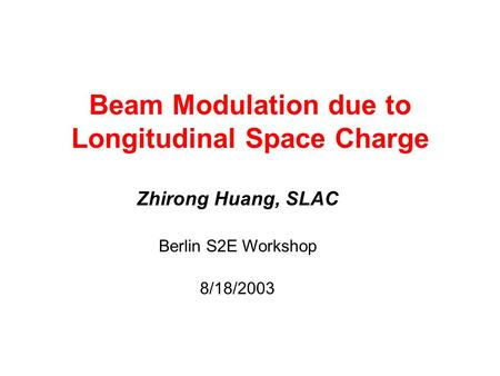 Beam Modulation due to Longitudinal Space Charge Zhirong Huang, SLAC Berlin S2E Workshop 8/18/2003.