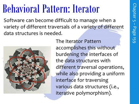 Behavioral Pattern: Iterator C h a p t e r 5 – P a g e 159 Software can become difficult to manage when a variety of different traversals of a variety.