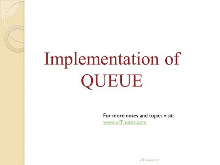 Implementation of QUEUE For more notes and topics visit: www.eITnotes.com eITnotes.com.