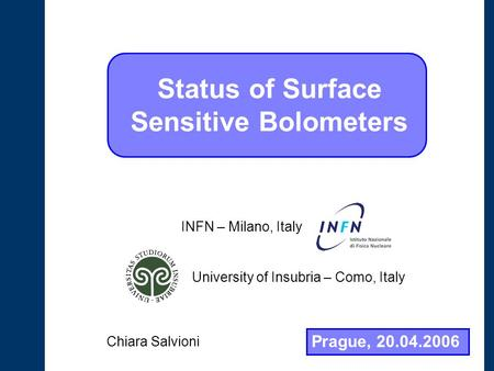Status of Surface Sensitive Bolometers University of Insubria – Como, Italy INFN – Milano, Italy Prague, 20.04.2006 Chiara Salvioni.