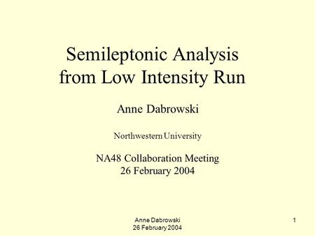 Anne Dabrowski 26 February 2004 1 Semileptonic Analysis from Low Intensity Run Anne Dabrowski Northwestern University NA48 Collaboration Meeting 26 February.