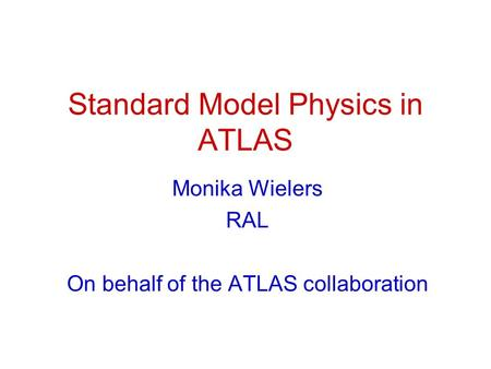Standard Model Physics in ATLAS Monika Wielers RAL On behalf of the ATLAS collaboration.