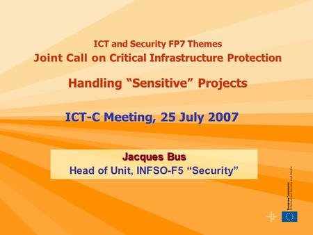 "ICT-C Meeting, 25 July 2007 Jacques Bus Head of Unit, INFSO-F5 ""Security"" ICT and Security FP7 Themes Joint Call on Critical Infrastructure Protection."