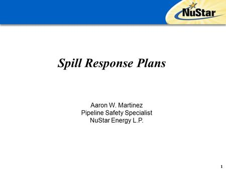 Spill Response Plans 1 Aaron W. Martinez Pipeline Safety Specialist NuStar Energy L.P.