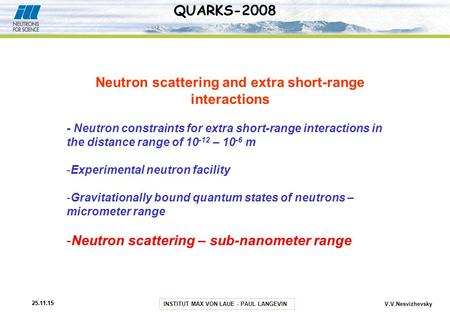INSTITUT MAX VON LAUE - PAUL LANGEVIN 25.11.15 V.V.Nesvizhevsky QUARKS-2008 Neutron scattering and extra short-range interactions - Neutron constraints.