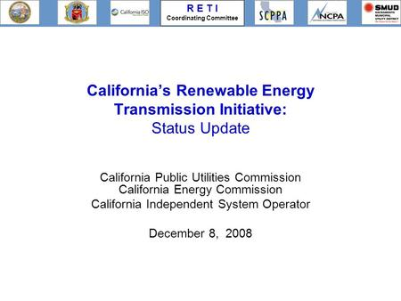R E T I Coordinating Committee California's Renewable Energy Transmission Initiative: Status Update California Public Utilities Commission California Energy.