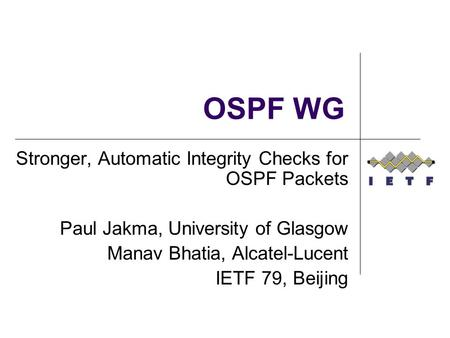 OSPF WG Stronger, Automatic Integrity Checks for OSPF Packets Paul Jakma, University of Glasgow Manav Bhatia, Alcatel-Lucent IETF 79, Beijing.
