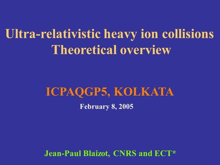 Ultra-relativistic heavy ion collisions Theoretical overview ICPAQGP5, KOLKATA February 8, 2005 Jean-Paul Blaizot, CNRS and ECT*