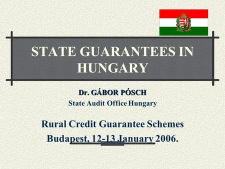 Dr. GÁBOR PÓSCH State Audit Office Hungary Rural Credit Guarantee Schemes Budapest, 12-13 January 2006. STATE GUARANTEES IN HUNGARY.