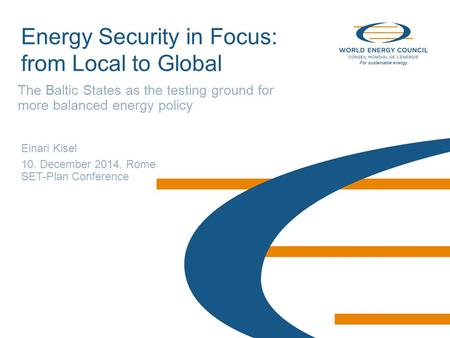 © World Energy Council 2014 Energy Security in Focus: from Local to Global The Baltic States as the testing ground for more balanced energy policy Einari.
