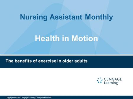 Nursing Assistant Monthly Copyright © 2013 Cengage Learning. All rights reserved. The benefits of exercise in older adults Health in Motion.