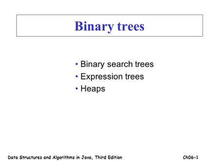 Binary trees Binary search trees Expression trees Heaps Data Structures and Algorithms in Java, Third EditionCh06 – 1.