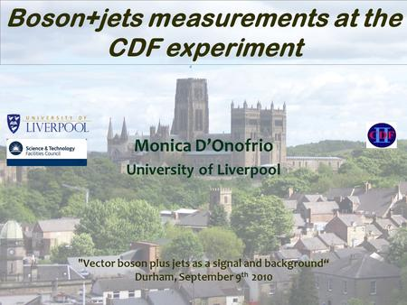 "Monica D'Onofrio University of Liverpool Boson+jets measurements at the CDF experiment Vector boson plus jets as a signal and background"" Durham, September."