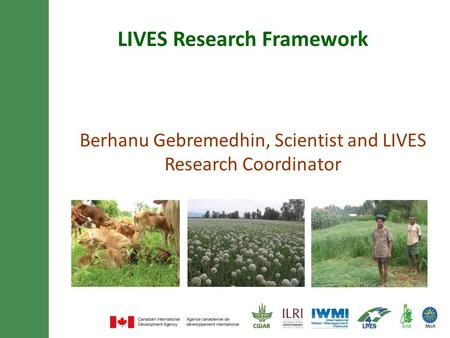 LIVES Research Framework Berhanu Gebremedhin, Scientist and LIVES Research Coordinator.