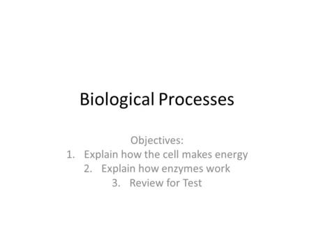 Biological Processes Objectives: 1.Explain how the cell makes energy 2.Explain how enzymes work 3.Review for Test.