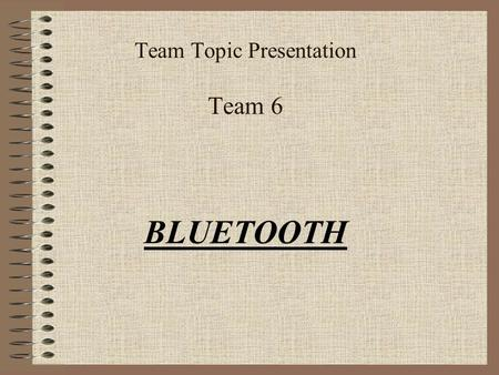Team Topic Presentation Team 6 BLUETOOTH What is Bluetooth? Cable Replacement Automatic Connectivity Hidden Computing Few Examples: 1.Automatic Door.