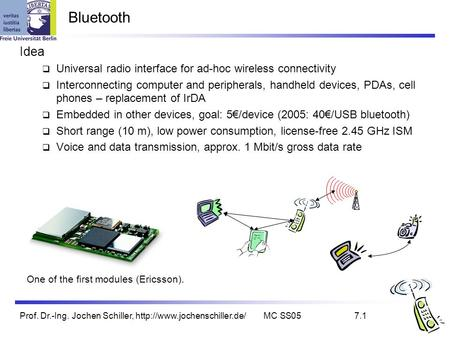 Prof. Dr.-Ing. Jochen Schiller,  SS057.1 Bluetooth Idea  Universal radio interface for ad-hoc wireless connectivity  Interconnecting.