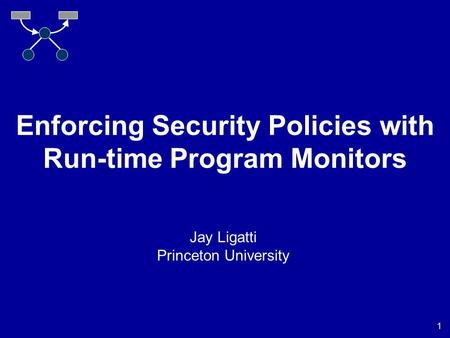 1 Enforcing Security Policies with Run-time Program Monitors Jay Ligatti Princeton University.