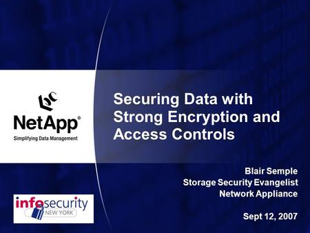 Securing Data with Strong Encryption and Access Controls Blair Semple Storage Security Evangelist Network Appliance Sept 12, 2007.