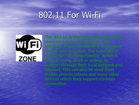 802.11 For Wi-Fi The 802.11 is internationally describing characteristics of a wireless local network. It was named after a group of people who invented.