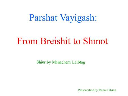 Parshat Vayigash: Shiur by Menachem Leibtag Presentation by Ronni Libson From Breishit to Shmot.