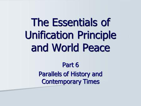 Part 6 Parallels of History and Contemporary Times The Essentials of Unification Principle and World Peace.