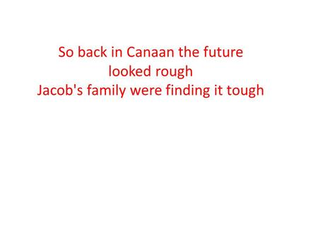 So back in Canaan the future looked rough Jacob's family were finding it tough.