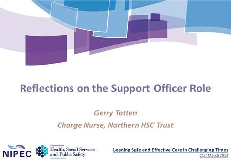 Leading Safe and Effective Care in Challenging Times 21st March 2012 Reflections on the Support Officer Role Gerry Totten Charge Nurse, Northern HSC Trust.