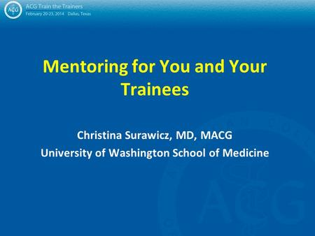Mentoring for You and Your Trainees Christina Surawicz, MD, MACG University of Washington School of Medicine.