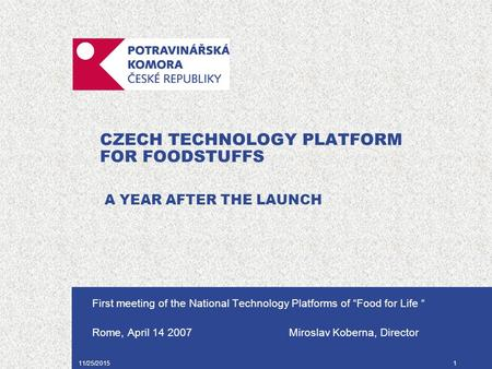 "11/25/20151 CZECH TECHNOLOGY PLATFORM FOR FOODSTUFFS A YEAR AFTER THE LAUNCH First meeting of the National Technology Platforms of ""Food for Life "" Rome,"