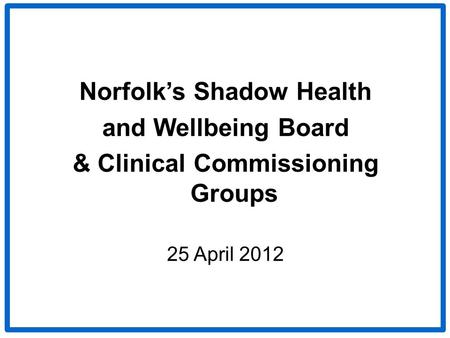 Norfolk's Shadow Health and Wellbeing Board & Clinical Commissioning Groups 25 April 2012.