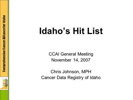 Comprehensive Cancer Alliance for Idaho Idaho's Hit List CCAI General Meeting November 14, 2007 Chris Johnson, MPH Cancer Data Registry of Idaho.