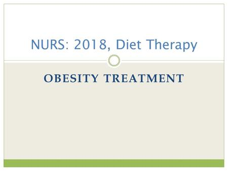 OBESITY TREATMENT NURS: 2018, Diet Therapy. Objectives At the end of this presentation students should be able to: Describe the concept of desirable body.