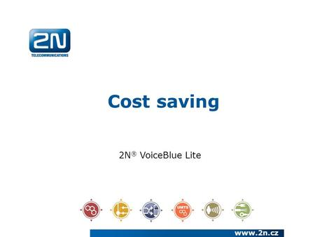 Cost saving www.2n.cz 2N ® VoiceBlue Lite. We have been a European manufacturer and systems developer in the telecommunications market since 1991 We are.