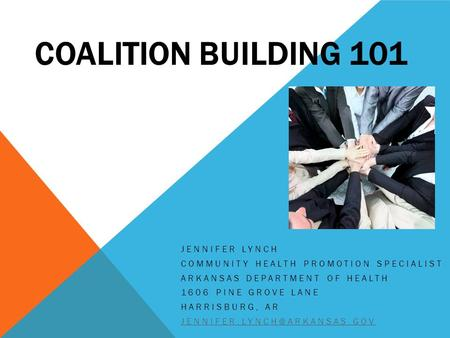 COALITION BUILDING 101 JENNIFER LYNCH COMMUNITY HEALTH PROMOTION SPECIALIST ARKANSAS DEPARTMENT OF HEALTH 1606 PINE GROVE LANE HARRISBURG, AR