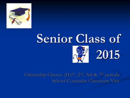 Senior Class of 2015 Citizenship Classes: (H)1 st, 2 nd, 3rd & 7 th periods School Counselor Classroom Visit.