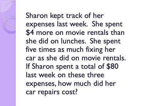 Sharon kept track of her expenses last week. She spent $4 more on movie rentals than she did on lunches. She spent five times as much fixing her car as.