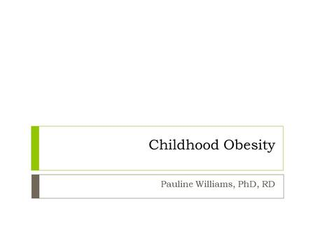 Childhood Obesity Pauline Williams, PhD, RD. Preventing and Treating Overweight Obesity.