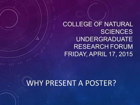 COLLEGE OF NATURAL SCIENCES UNDERGRADUATE RESEARCH FORUM FRIDAY, APRIL 17, 2015 WHY PRESENT A POSTER?