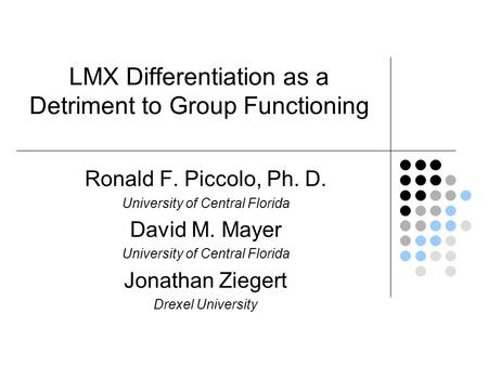 LMX Differentiation as a Detriment to Group Functioning Ronald F. Piccolo, Ph. D. University of Central Florida David M. Mayer University of Central Florida.