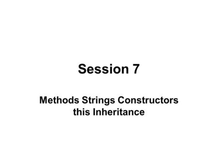 Session 7 Methods Strings Constructors this Inheritance.