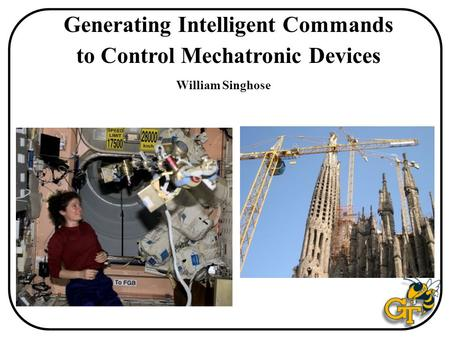 Generating Intelligent Commands to Control Mechatronic Devices William Singhose.