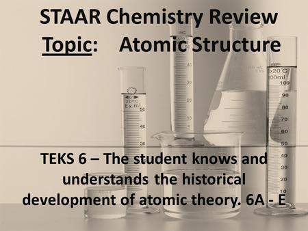 STAAR Chemistry Review Topic: Atomic Structure TEKS 6 – The student knows and understands the historical development of atomic theory. 6A - E.